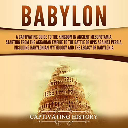 Babylon: A Captivating Guide to the Kingdom in Ancient Mesopotamia, Starting from the Akkadian Empire to the Battle of Opis Against Persia, Including Babylonian Mythology and the Legacy of Babylonia cover art