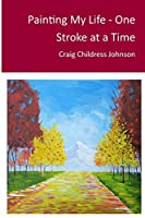 Painting My Life - One Stroke at A Time
