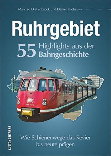 Ruhrgebiet. 55 Highlights aus der Bahngeschichte. Wie Schienenwege das Ruhrgebiet bis heute prägen. Reich bebilderte Zusammenstellung der wichtigsten ... Bahnhöfe. (Sutton - Auf Schienen unterwegs)