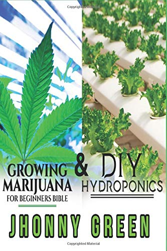 DIY HYDROPONICS AND GROWING MARIJUANA FOR BEGINNERS BIBLE: 2-in-1: the best secrets that no one reveals to you about growing marijuana (indoor/outdoor) and hydroponics for a quick growth of your crop.