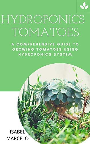 HYDROPONICS TOMATOES: A COMPREHENSIVE GUIDE TO GROWING TOMATOES USING HYDROPONICS SYSTEM (English Edition)