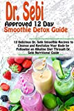 DR. SEBI APPROVED 12 DAY SMOOTHIE DETOX GUIDE: 12 Delicious Dr. Sebi Smoothie Recipes to Cleanse and Revitalize Your Body by Following an Alkaline Diet ... Nutritional Guide (Dr. Sebi Books Book 2)