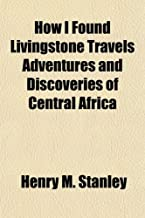 How I Found Livingstone Travels Adventures and Discoveries of Central Africa