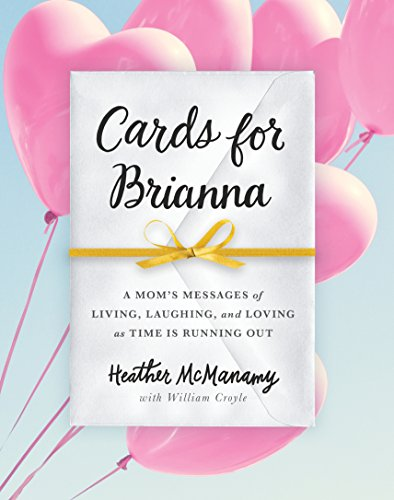 Cards for Brianna: A Mom's Messages of Living, Laughing, and Loving as Time Is Running Out
