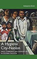 A Hygienic City-Nation: Space, Community, and Everyday Life in Colonial Calcutta