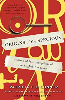 Origins of the Specious: Myths and Misconceptions of the English Language by [Patricia T. O'Conner, Stewart Kellerman]