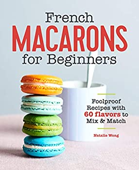 French Macarons for Beginners  Foolproof Recipes with 60 Flavors to Mix and Match