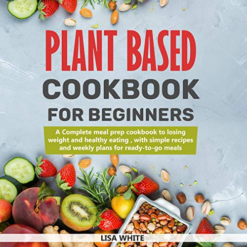 Plant Based Cookbook for Beginners: A Complete Meal Prep Cookbook to Losing Weight and Healthy Eating, with Simple Recipes and Weekly Plans for Ready-to-Go Meals cover art