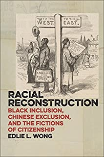 Racial Reconstruction: Black Inclusion, Chinese Exclusion, and the Fictions of Citizenship (America and the Long 19th Century) by Edlie L. Wong(2015-10-23)