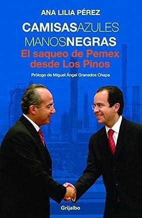 Camisas azules manos negras. El saqueo de PEMEX desde Los Pinos (Spanish Edition) by Ana Lilia Perez (2010-02-01)