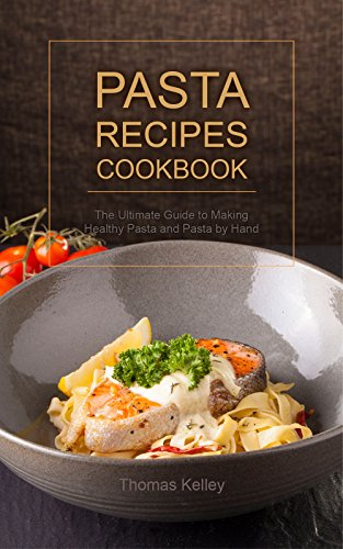 Pasta Recipes Cookbook: The Ultimate Guide to Making Healthy Pasta and Pasta by Hand by [Thomas Kelley]