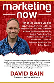 Marketing Now: 134 of the World's Leading SEO, Online Advertising & Social Media Gurus Share Their Number 1, Actionable Digital Marketing Tip by [David Bain, Kevin Gibbons]