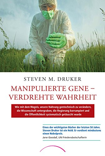 Manipulierte Gene – Verdrehte Wahrheit: Wie mit dem Wagnis, unsere Nahrung gentechnisch zu verändern, die Wissenschaft untergraben, die Regierung ... Öffentlichkeit systematisch getäuscht wurde