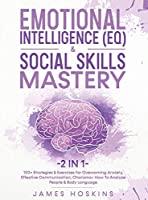Emotional Intelligence (EQ) & Social Skills Mastery (2 in 1): 100+ Strategies & Exercises For Overcoming Anxiety, Effective Communication, Charisma+ How To Analyze People & Body Language