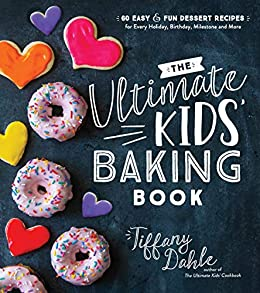 The Ultimate Kids' Baking Book: 60 Easy and Fun Dessert Recipes for Every Holiday, Birthday, Milestone and More by [Tiffany Dahle]