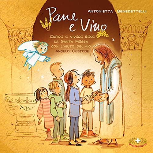 Pane e Vino: Capire e vivere bene la Santa Messa con l'aiuto del mio Angelo Custode (Italian Edition)