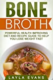 Bone Broth: Powerful Health Improving Diet and Recipe Guide to Help you Lose Weight Fast (Bone Broth...