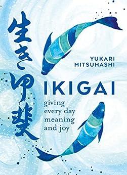 [Yukari Mitsuhashi]のIkigai: Giving every day meaning and joy (English Edition)