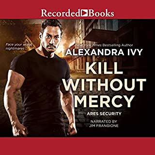 Kill Without Mercy                   Written by:                                                                                                                                 Alexandra Ivy                               Narrated by:                                                                                                                                 Jim Frangione                      Length: 9 hrs and 57 mins     Not rated yet     Overall 0.0