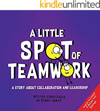 A Little SPOT of Teamwork: A Story About Collaboration And Leadership (Inspire to Create A Better You!)