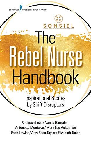 The Rebel Nurse Handbook: Inspirational Stories by Shift Disruptors