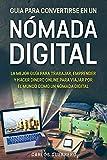 Guía Para Convertirse En Un Nómada Digital: La Mejor Guía Para Trabajar, Emprender y Hacer Dinero Online Para Viajar Por El Mundo Como Un Nómada Digital