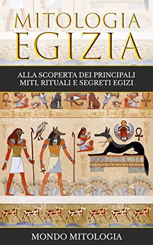 Mitologia Egizia: Alla scoperta dei principali miti, rituali e segreti egizi