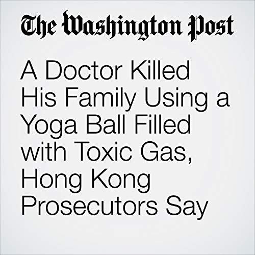 A Doctor Killed His Family Using a Yoga Ball Filled with Toxic Gas, Hong Kong Prosecutors Say copertina