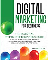 Digital Marketing for Beginners: The Essential Step-by-Step Beginner's Guide to Build a Brand and Become an Expert Influencer. Make Money Online Using New Proven Strategies, Tips, and Tricks.