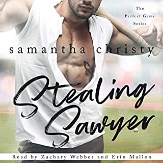 Stealing Sawyer      The Perfect Game Series, Book 3              By:                                                                                                                                 Samantha Christy                               Narrated by:                                                                                                                                 Erin Mallon,                                                                                        Zachary Webber                      Length: 9 hrs and 20 mins     13 ratings     Overall 4.8