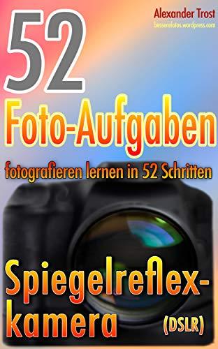 52 Foto-Aufgaben: Fotografieren lernen in 52 Schritten: Spiegelreflexkamera (DSLR) (52 Foto-Aufgaben - fotografieren lernen 1)