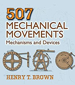 507 Mechanical Movements: Mechanisms and Devices (Dover Science Books) by [Henry T. Brown]