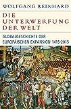 Die Unterwerfung der Welt: Globalgeschichte der europäischen Expansion 1415-2015 (Historische Bibliothek der Gerda Henkel Stiftung) - Wolfgang Reinhard