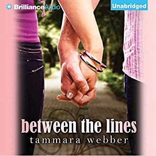 Between the Lines     Between the Lines, Book 1              By:                                                                                                                                 Tammara Webber                               Narrated by:                                                                                                                                 Kate Rudd,                                                                                        Todd Haberkorn                      Length: 8 hrs and 48 mins     330 ratings     Overall 4.0