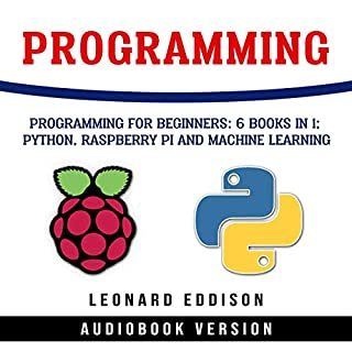 Programming: Programming for Beginners: 6 Books in 1: Python, Raspberry Pi and Machine Learning                   By:                                                                                                                                 Leonard Eddison                               Narrated by:                                                                                                                                 John Hawkes,                                                                                        Jim Raposa                      Length: 12 hrs and 49 mins     97 ratings     Overall 4.8