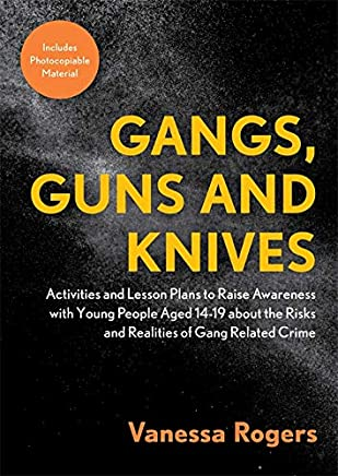 Gangs, Guns and Knives: Activities and Lesson Plans to Raise Awareness with Young People Aged 14-19 about the Risks and Realities of Gang Related Crime
