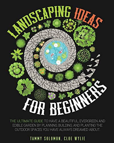 Landscaping Ideas For Beginners: The Ultimate Guide to have a Beautiful, Evergreen and Edible Garden by Planning, Building, and Planting The Outdoor Spaces You have Always dreamed about