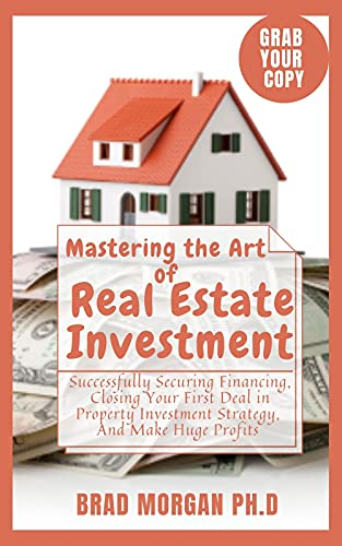 Mastering the Art of Real Estate Investment: Successfully Securing Financing, Closing Your First Deal in Property Investment Strategy, And Make Huge Profits (English Edition)