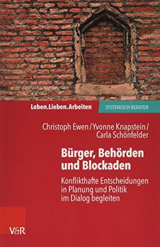 Burger, Behorden Und Blockaden: Konflikthafte Entscheidungen in Planung Und Politik Im Dialog Begleiten (Leben. Lieben. Arbeiten: Systemisch Beraten)