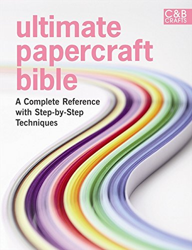 Ultimate Papercraft Bible: A complete reference with step-by-step techniques (C&B Crafts)