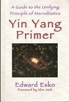 Yin Yang Primer: A Guide to the Unifying Principle of Macrobiotics