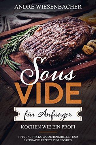 Sous Vide für Anfänger: Kochen wie ein Profi! Tipps und Tricks, Garzeitentabellen und 25 einfache Rezepte zum Einstieg   Kochbuch & Informationen zu Sticks, Behälter, Beutel und co