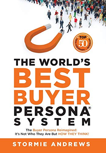 The World's Best Buyer Persona System: The Buyer Persona Reimagined: It's Not Who They Are but HOW T