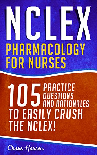 NCLEX: Pharmacology for Nurses: 105 Nursing Practice Questions & Rationales to EASILY Crush the NCLEX! (Nursing Review Questions and RN Content Guide, ... Career Trainer Exam Prep Book 10)