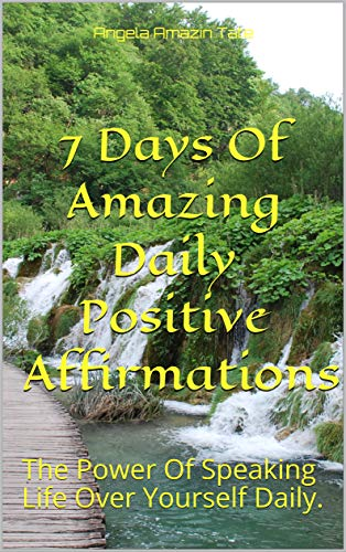 7 Days Of Amazing Daily Positive  Affirmations : The Power Of Speaking Life Over Yourself Daily. (English Edition)