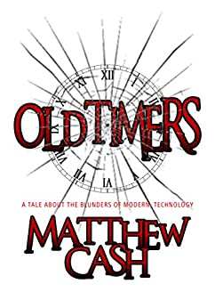 OldTimers: A TALE OF THE BLUNDERS OF MODERN TECHNOLOGY by [Matthew Cash]