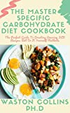 THE MASTER SPECIFIC CARBOHYDRATE DIET COOKBOOK: The Perfect Guide To Creating Amazing SCD Recipes Wit Do It Yourself Methods