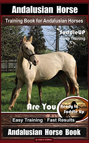 Andalusian Horse Training Book for Andalusian Horses By SaddleUP Are You Ready to Saddle Up? Easy Training * Fast Results, Andalusian Horse Book (English Edition)