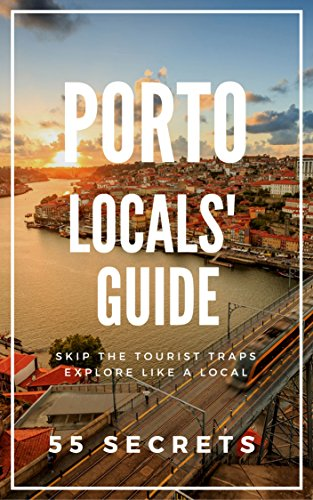 Porto Bucket List 55 Secrets - The Locals Travel Guide to  Porto 2019 - Portugal: Skip the tourist traps and explore like a local