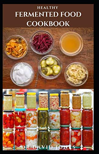 HEALTHY FERMENTED FOOD COOKBOOK: Everything You Need To Know With Delicious Recipes